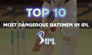 Top 10 Most Dangerous IPL Batsmen